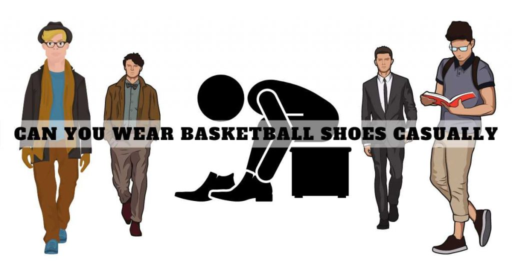 Can You Wear Basketball Shoes Casually
